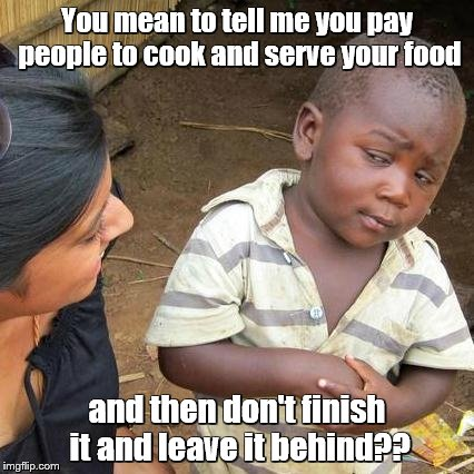Third World Skeptical Kid - inspiration was this morning's breakfast | You mean to tell me you pay people to cook and serve your food and then don't finish it and leave it behind?? | image tagged in memes,third world skeptical kid,food | made w/ Imgflip meme maker