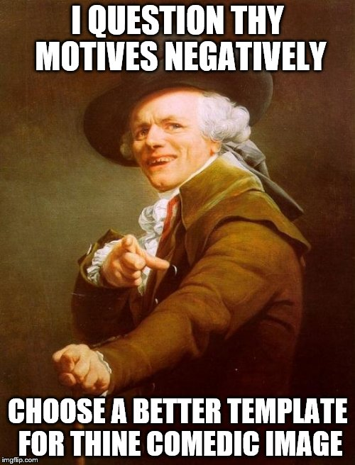 Joseph Ducreux Y U No | I QUESTION THY MOTIVES NEGATIVELY CHOOSE A BETTER TEMPLATE FOR THINE COMEDIC IMAGE | image tagged in memes,joseph ducreux,y u no | made w/ Imgflip meme maker