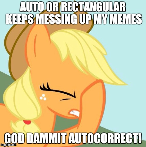 I usually don't notice until it is too late! Wait... auto or rectangular? F**k you autocorrect! | AUTO OR RECTANGULAR KEEPS MESSING UP MY MEMES GOD DAMMIT AUTOCORRECT! | image tagged in aj face hoof,memes,autocorrect | made w/ Imgflip meme maker