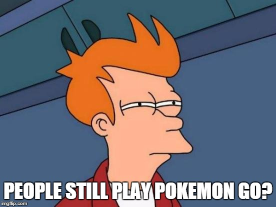 Futurama Fry Meme | PEOPLE STILL PLAY POKEMON GO? | image tagged in memes,futurama fry | made w/ Imgflip meme maker