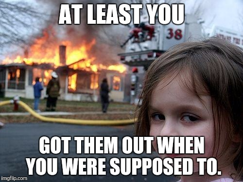 Disaster Girl Meme | AT LEAST YOU GOT THEM OUT WHEN YOU WERE SUPPOSED TO. | image tagged in memes,disaster girl | made w/ Imgflip meme maker