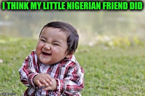 Evil Toddler Meme | I THINK MY LITTLE NIGERIAN FRIEND DID | image tagged in memes,evil toddler | made w/ Imgflip meme maker