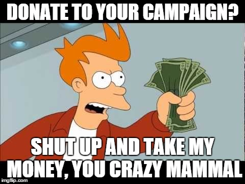 DONATE TO YOUR CAMPAIGN? SHUT UP AND TAKE MY MONEY, YOU CRAZY MAMMAL | made w/ Imgflip meme maker