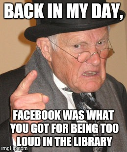 Back In My Day Meme | BACK IN MY DAY, FACEBOOK WAS WHAT YOU GOT FOR BEING TOO LOUD IN THE LIBRARY | image tagged in memes,back in my day | made w/ Imgflip meme maker