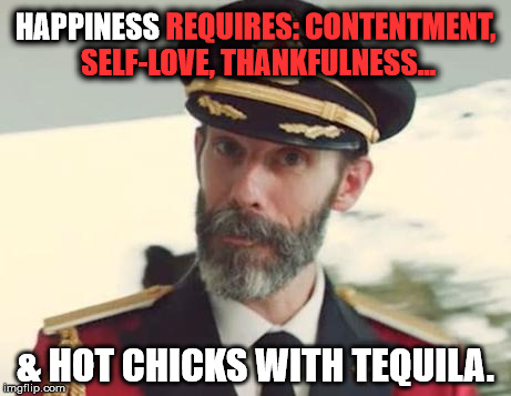 NSFW Filth Week June 19-25 - an Octavia_Melody event | HAPPINESS REQUIRES: CONTENTMENT, SELF-LOVE, THANKFULNESS... & HOT CHICKS WITH TEQUILA. HAPPINESS | image tagged in captain obvious,memes,nsfw filth week,filth week,funny,funny memes | made w/ Imgflip meme maker