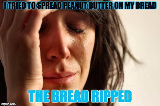 First World Problems Meme | I TRIED TO SPREAD PEANUT BUTTER ON MY BREAD THE BREAD RIPPED | image tagged in memes,first world problems | made w/ Imgflip meme maker