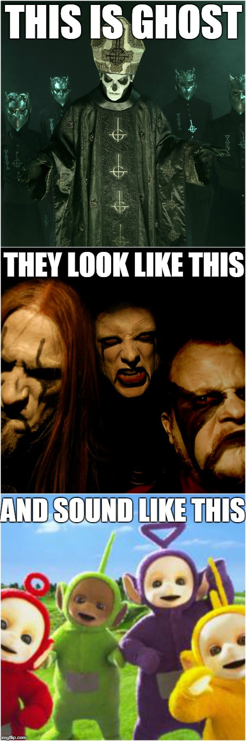 Ghost SUCKS! | THIS IS GHOST THEY LOOK LIKE THIS AND SOUND LIKE THIS | image tagged in ghost band,black metal,teletubbies,heavy metal | made w/ Imgflip meme maker