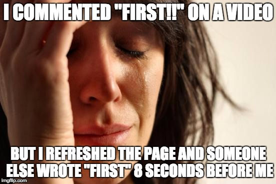 "First World Problems Meme | I COMMENTED ""FIRST!!"" ON A VIDEO BUT I REFRESHED THE PAGE AND SOMEONE ELSE WROTE ""FIRST"" 8 SECONDS BEFORE ME 