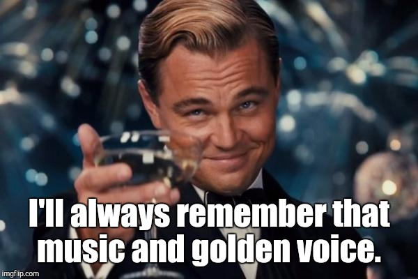 Leonardo Dicaprio Cheers Meme | I'll always remember that music and golden voice. | image tagged in memes,leonardo dicaprio cheers | made w/ Imgflip meme maker