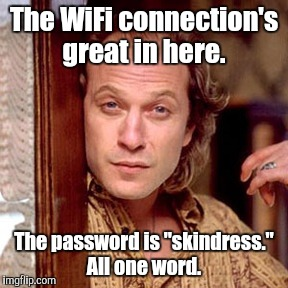 "The WiFi connection's great in here. The password is ""skindress."" All one word. 