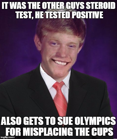IT WAS THE OTHER GUYS STEROID TEST, HE TESTED POSITIVE ALSO GETS TO SUE OLYMPICS FOR MISPLACING THE CUPS | made w/ Imgflip meme maker