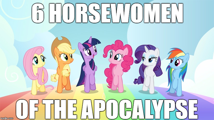 Horsewomen | 6 HORSEWOMEN OF THE APOCALYPSE | image tagged in mlp,mlp meme | made w/ Imgflip meme maker
