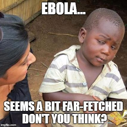 Third World Skeptical Kid Meme | EBOLA... SEEMS A BIT FAR-FETCHED DON'T YOU THINK? | image tagged in memes,third world skeptical kid | made w/ Imgflip meme maker