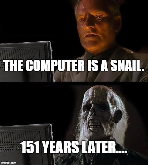 Slowest Computer Ever | THE COMPUTER IS A SNAIL. 151 YEARS LATER.... | image tagged in memes,ill just wait here,slow computer,lag,snails,funny | made w/ Imgflip meme maker