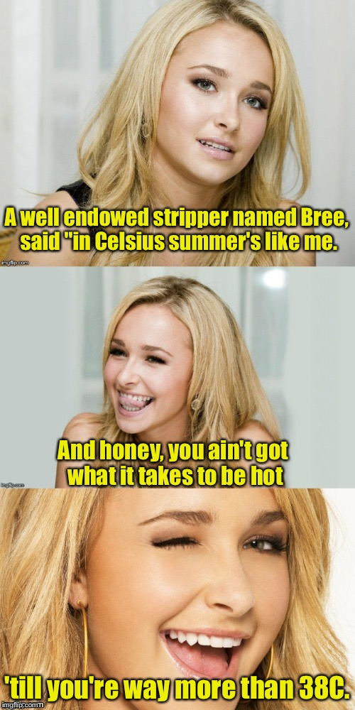 "Limerick Week (a MnMinPhx event) | A well endowed stripper named Bree, said ""in Celsius summer's like me. 'till you're way more than 38C. And honey, you ain't got what it take 
