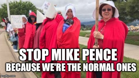 Mike Pence Protesters | STOP MIKE PENCE BECAUSE WE'RE THE NORMAL ONES | image tagged in mike pence,women rights,abortion | made w/ Imgflip meme maker