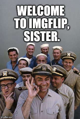 McHale's Navy | WELCOME TO IMGFLIP, SISTER. | image tagged in mchale's navy | made w/ Imgflip meme maker
