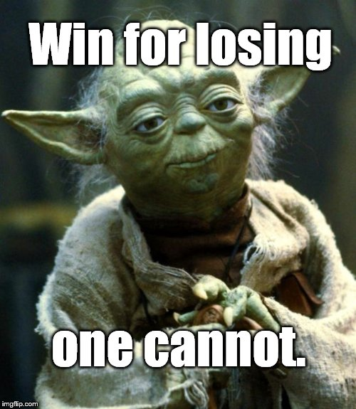 Star Wars Yoda Meme | Win for losing one cannot. | image tagged in memes,star wars yoda | made w/ Imgflip meme maker