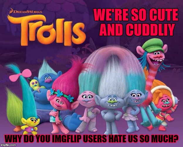 WE'RE SO CUTE AND CUDDLIY WHY DO YOU IMGFLIP USERS HATE US SO MUCH? | made w/ Imgflip meme maker