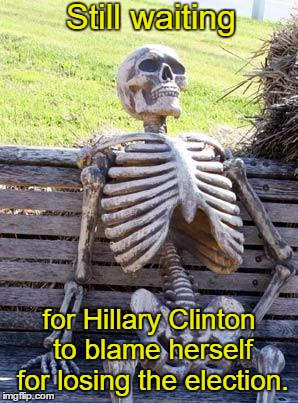 Waiting Skeleton Meme | Still waiting for Hillary Clinton to blame herself for losing the election. | image tagged in memes,waiting skeleton,hillary clinton,election 2016 | made w/ Imgflip meme maker
