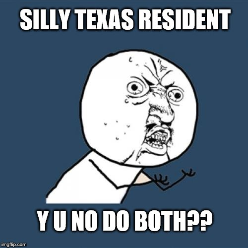 SILLY TEXAS RESIDENT Y U NO DO BOTH?? | made w/ Imgflip meme maker