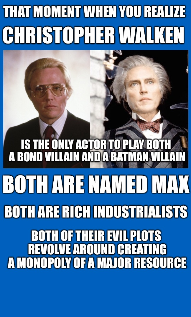 Walken is a Bond villain and a batman villain  | THAT MOMENT WHEN YOU REALIZE CHRISTOPHER WALKEN IS THE ONLY ACTOR TO PLAY BOTH A BOND VILLAIN AND A BATMAN VILLAIN BOTH ARE NAMED MAX BOTH A | image tagged in christopher walken,batman,james bond,funny,max,villain | made w/ Imgflip meme maker