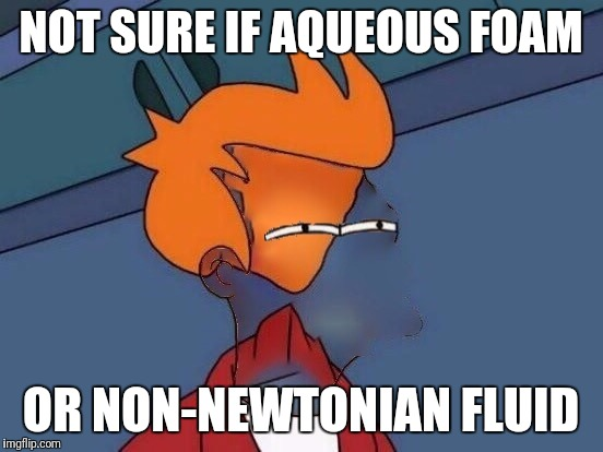 Invisible Futurama Fry Eyes | NOT SURE IF AQUEOUS FOAM OR NON-NEWTONIAN FLUID | image tagged in invisible futurama fry eyes | made w/ Imgflip meme maker