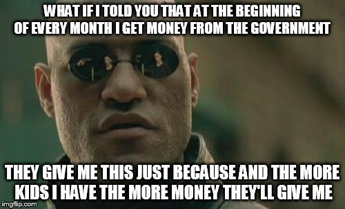 Matrix Morpheus Meme | WHAT IF I TOLD YOU THAT AT THE BEGINNING OF EVERY MONTH I GET MONEY FROM THE GOVERNMENT THEY GIVE ME THIS JUST BECAUSE AND THE MORE KIDS I H | image tagged in memes,matrix morpheus | made w/ Imgflip meme maker