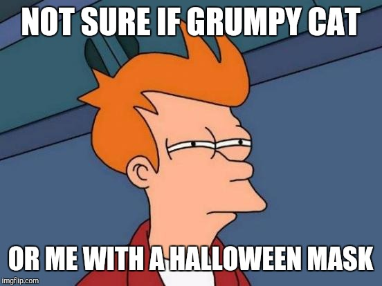 Futurama Fry Meme | NOT SURE IF GRUMPY CAT OR ME WITH A HALLOWEEN MASK | image tagged in memes,futurama fry | made w/ Imgflip meme maker
