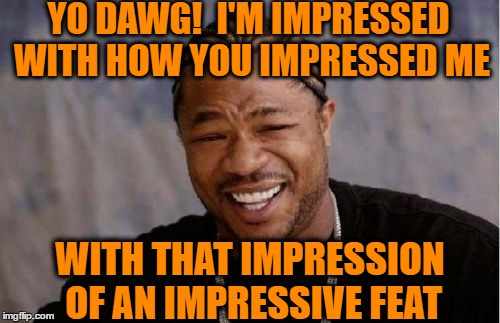 Yo Dawg Heard You Meme | YO DAWG!  I'M IMPRESSED WITH HOW YOU IMPRESSED ME WITH THAT IMPRESSION OF AN IMPRESSIVE FEAT | image tagged in memes,yo dawg heard you | made w/ Imgflip meme maker