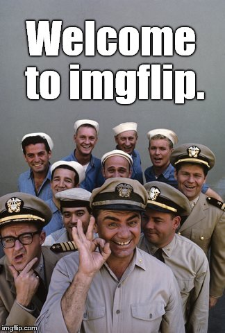 McHale's Navy | Welcome to imgflip. | image tagged in mchale's navy | made w/ Imgflip meme maker