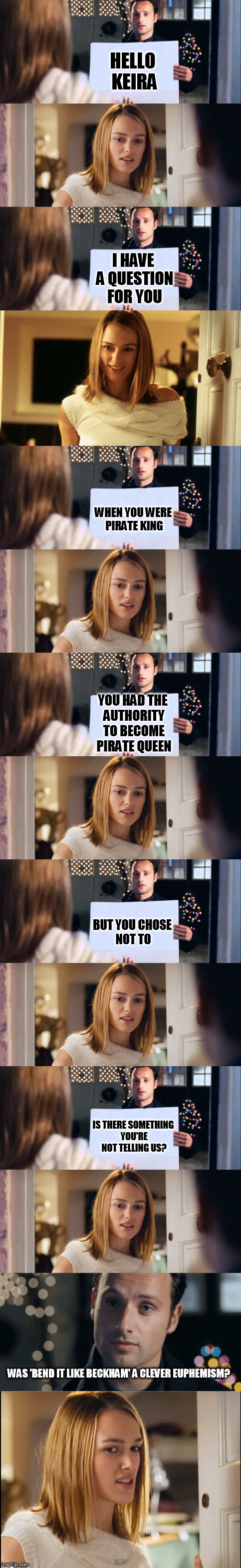 Andy Lincoln is a savage | HELLO KEIRA I HAVE A QUESTION FOR YOU WHEN YOU WERE PIRATE KING YOU HAD THE AUTHORITY TO BECOME PIRATE QUEEN WAS 'BEND IT LIKE BECKHAM' A CL | image tagged in memes,keira knightly,andy lincoln,loveactually | made w/ Imgflip meme maker