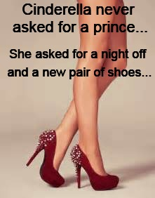 Cinderella never asked for a prince... and a new pair of shoes... She asked for a night off | image tagged in cinderella,prince,shoes,night off | made w/ Imgflip meme maker