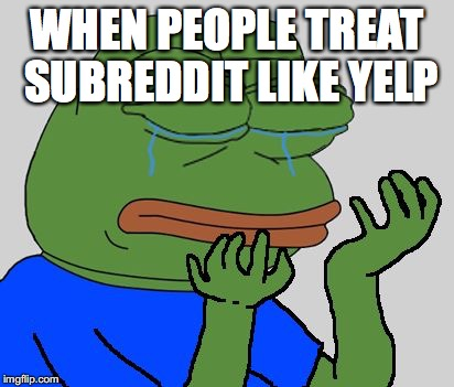 pepe cry | WHEN PEOPLE TREAT SUBREDDIT LIKE YELP | image tagged in pepe cry | made w/ Imgflip meme maker