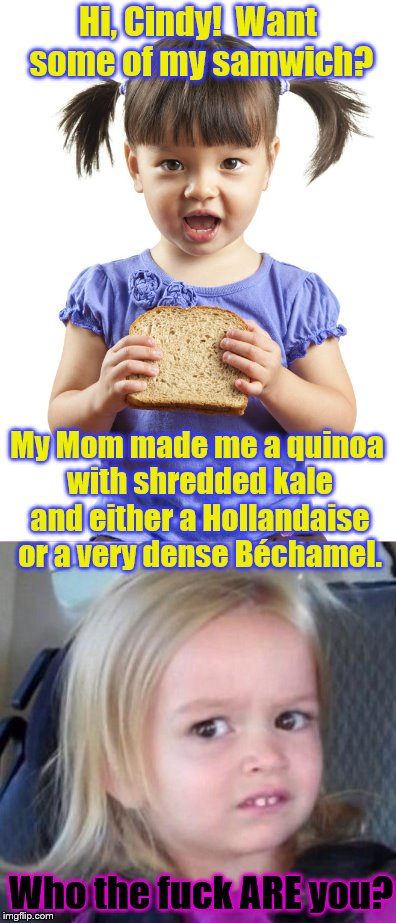Ahhh, the joys of 1st grade lunchtime... | Hi, Cindy!  Want some of my samwich? My Mom made me a quinoa with shredded kale and either a Hollandaise or a very dense Béchamel. Who the f | image tagged in elementary,sandwich,phunny,wtf girl,foodie | made w/ Imgflip meme maker