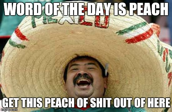 Happy Mexican | WORD OF THE DAY IS PEACH GET THIS PEACH OF SHIT OUT OF HERE | image tagged in happy mexican | made w/ Imgflip meme maker