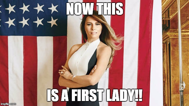 NOW THIS IS A FIRST LADY!! | image tagged in melania trump quotes | made w/ Imgflip meme maker