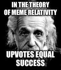 IN THE THEORY OF MEME RELATIVITY UPVOTES EQUAL SUCCESS | made w/ Imgflip meme maker