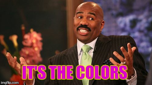 Steve Harvey Meme | IT'S THE COLORS | image tagged in memes,steve harvey | made w/ Imgflip meme maker