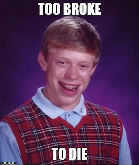 Bad Luck Brian Meme | TOO BROKE TO DIE | image tagged in memes,bad luck brian | made w/ Imgflip meme maker