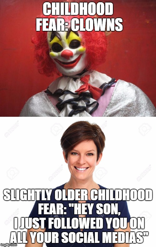 "Lol, So True | CHILDHOOD FEAR: CLOWNS SLIGHTLY OLDER CHILDHOOD FEAR: ""HEY SON, I JUST FOLLOWED YOU ON ALL YOUR SOCIAL MEDIAS"" 