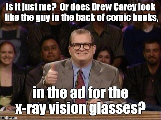 Is it just me?  Or does Drew Carey look like the guy in the back of comic books, in the ad for the x-ray vision glasses? | made w/ Imgflip meme maker