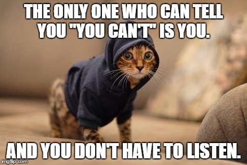 "Hoody Cat | THE ONLY ONE WHO CAN TELL YOU ""YOU CAN'T"" IS YOU. AND YOU DON'T HAVE TO LISTEN. 