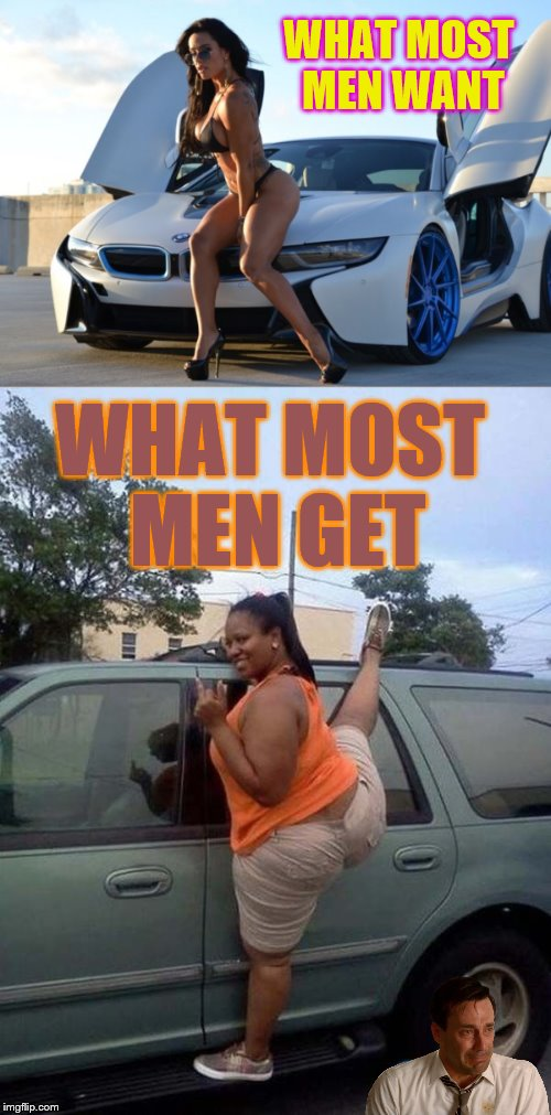 I just tell it like it is... | WHAT MOST MEN WANT WHAT MOST MEN GET | image tagged in expectation vs reality,real life,phunny,exotic,bmw,ford | made w/ Imgflip meme maker