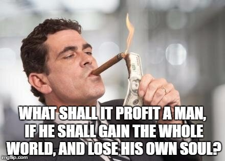 WHAT SHALL IT PROFIT A MAN, IF HE SHALL GAIN THE WHOLE WORLD, AND LOSE HIS OWN SOUL? | image tagged in that's not profitable | made w/ Imgflip meme maker