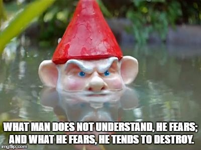 Fear the ungnome | WHAT MAN DOES NOT UNDERSTAND, HE FEARS; AND WHAT HE FEARS, HE TENDS TO DESTROY. | image tagged in fear the ungnome | made w/ Imgflip meme maker