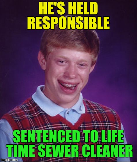 Bad Luck Brian Meme | HE'S HELD RESPONSIBLE SENTENCED TO LIFE TIME SEWER CLEANER | image tagged in memes,bad luck brian | made w/ Imgflip meme maker