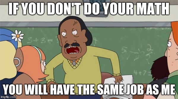 Rick and Morty Mr. Goldenfold Math | IF YOU DON'T DO YOUR MATH YOU WILL HAVE THE SAME JOB AS ME | image tagged in rick and morty mr goldenfold math | made w/ Imgflip meme maker