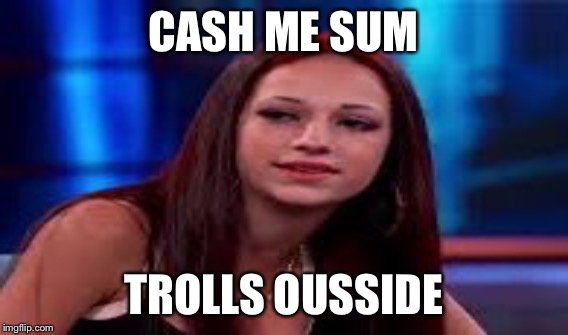 CASH ME SUM TROLLS OUSSIDE | made w/ Imgflip meme maker