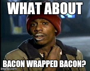 Y'all Got Any More Of That Meme | WHAT ABOUT BACON WRAPPED BACON? | image tagged in memes,yall got any more of | made w/ Imgflip meme maker